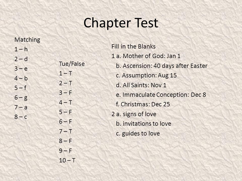 Chapter Test Matching 1 – h 2 – d 3 – e 4 – b 5 – f 6 – g 7 – a 8 – c Fill in the Blanks 1 a. Mother of God: Jan 1 b. Ascension: 40 days after Easter