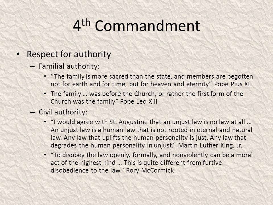 4 th Commandment Respect for authority – Familial authority: The family is more sacred than the state, and members are begotten not for earth and for time, but for heaven and eternity Pope Pius XI The family … was before the Church, or rather the first form of the Church was the family Pope Leo XIII – Civil authority: I would agree with St.