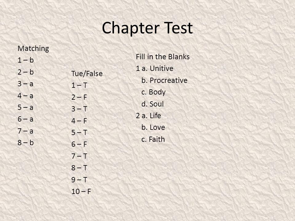 Chapter Test Matching 1 – b 2 – b 3 – a 4 – a 5 – a 6 – a 7 – a 8 – b Fill in the Blanks 1 a. Unitive b. Procreative c. Body d. Soul 2 a. Life b. Love