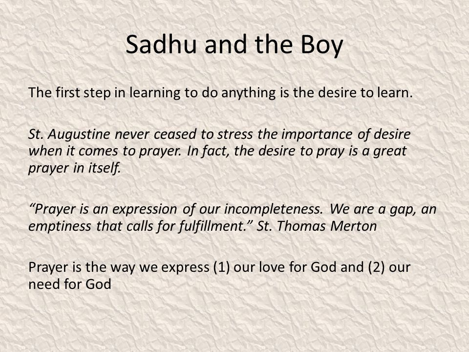 Sadhu and the Boy The first step in learning to do anything is the desire to learn. St. Augustine never ceased to stress the importance of desire when