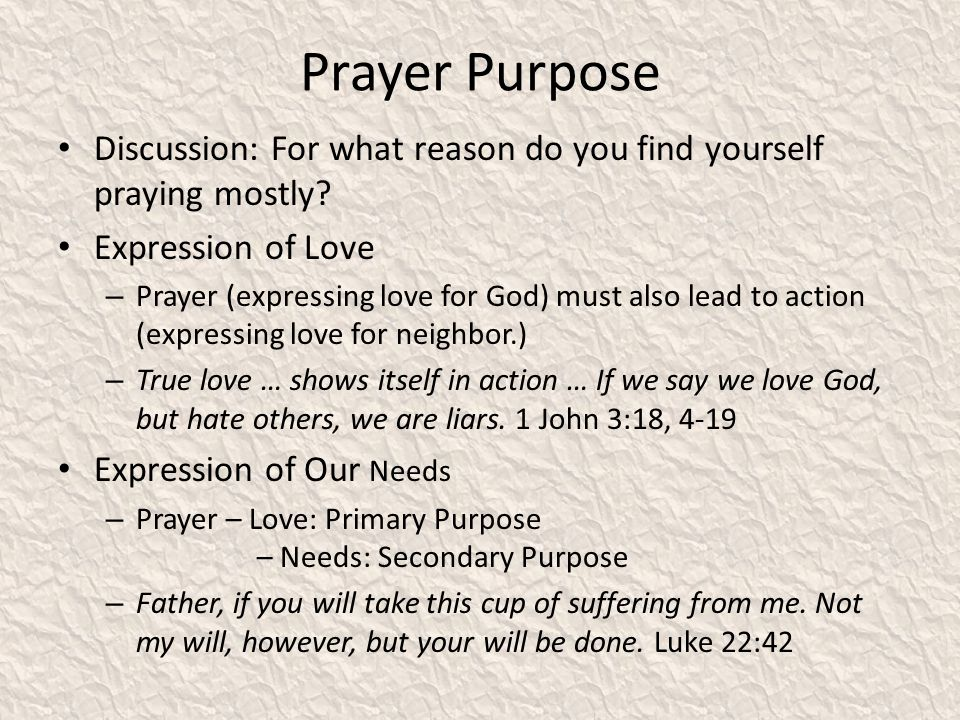 Prayer Purpose Discussion: For what reason do you find yourself praying mostly? Expression of Love – Prayer (expressing love for God) must also lead t
