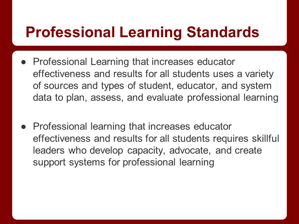 Professional Learning Standards Professional Learning that increases educator effectiveness and results for all students uses a variety of sources and types of student, educator, and system data to plan, assess, and evaluate professional learning Professional learning that increases educator effectiveness and results for all students requires skillful leaders who develop capacity, advocate, and create support systems for professional learning