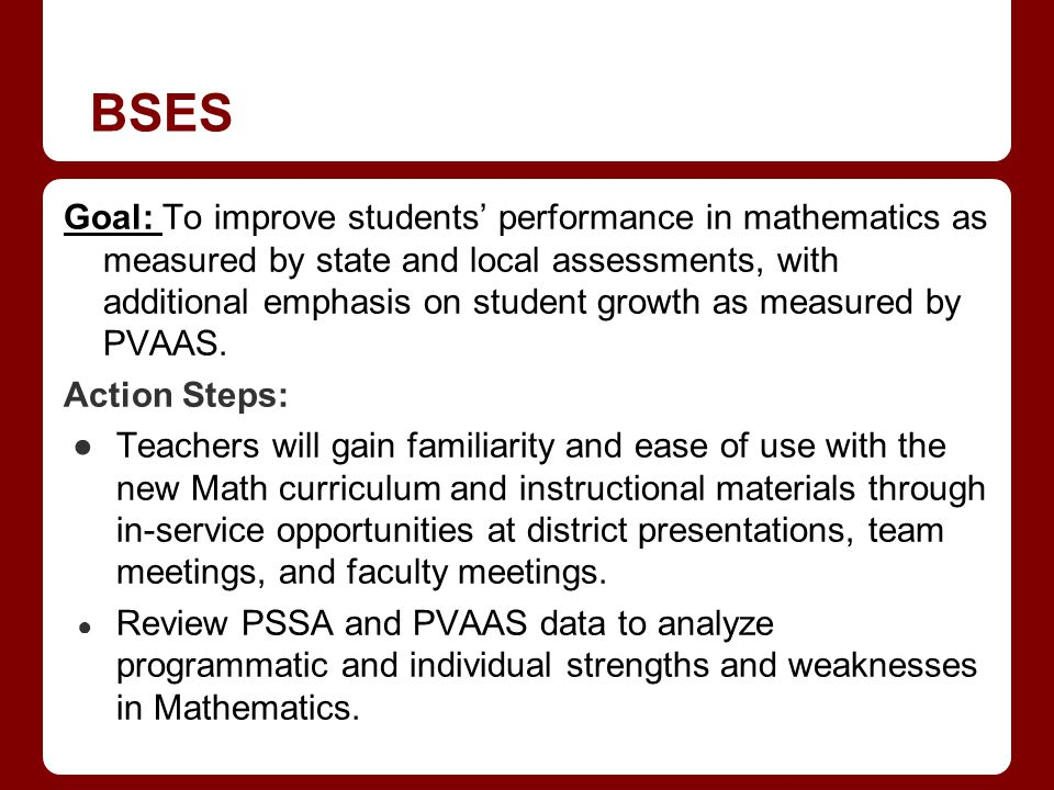 BSES Goal: To improve students performance in mathematics as measured by state and local assessments, with additional emphasis on student growth as measured by PVAAS.