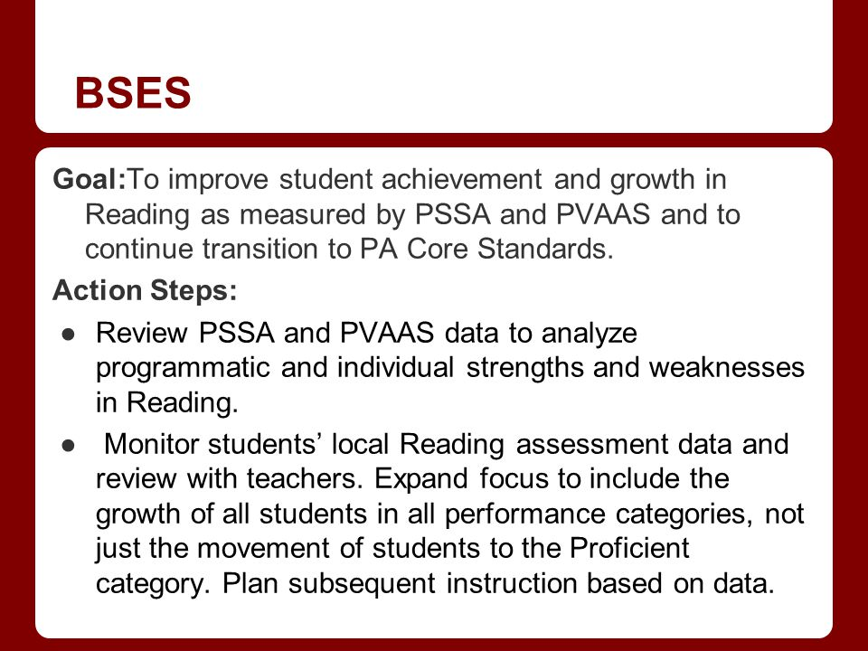 BSES Goal:To improve student achievement and growth in Reading as measured by PSSA and PVAAS and to continue transition to PA Core Standards. Action S