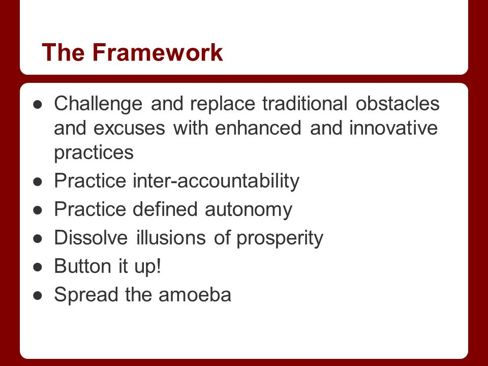 The Framework Challenge and replace traditional obstacles and excuses with enhanced and innovative practices Practice inter-accountability Practice defined autonomy Dissolve illusions of prosperity Button it up.