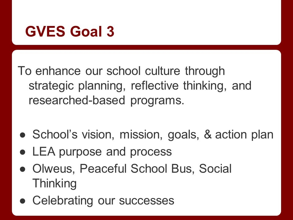GVES Goal 3 To enhance our school culture through strategic planning, reflective thinking, and researched-based programs. Schools vision, mission, goa