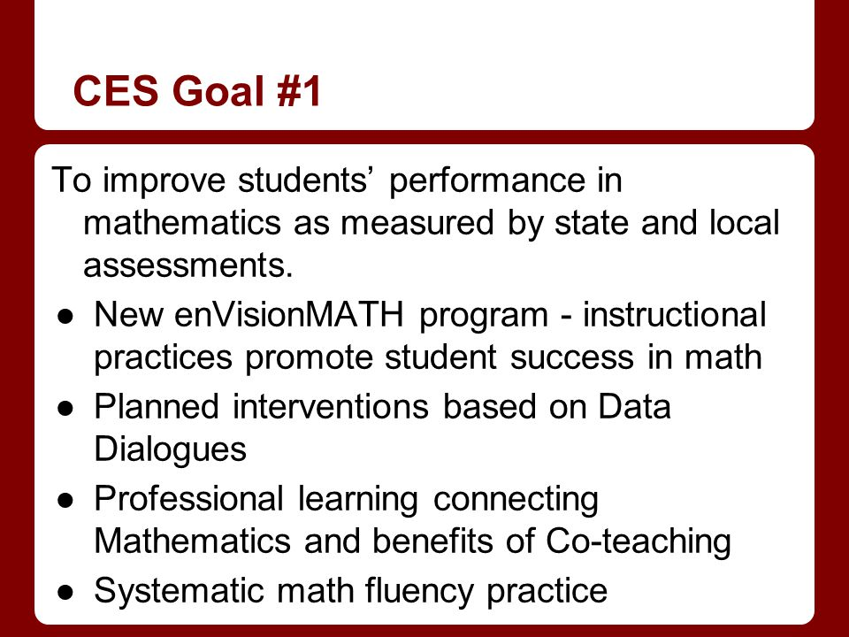 CES Goal #1 To improve students performance in mathematics as measured by state and local assessments. New enVisionMATH program - instructional practi