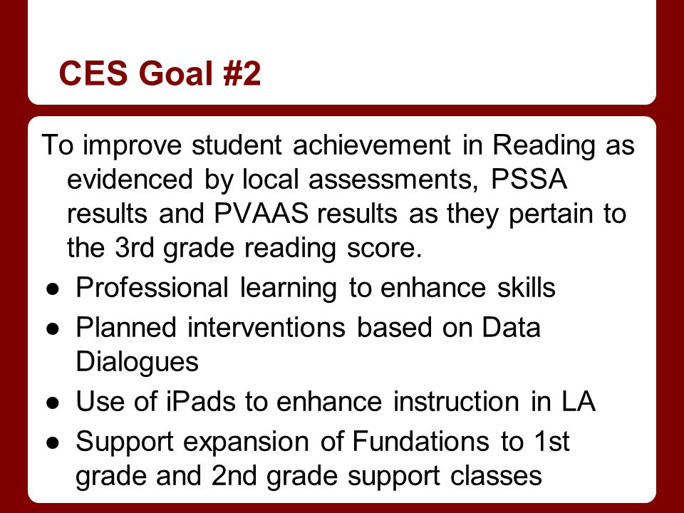 CES Goal #2 To improve student achievement in Reading as evidenced by local assessments, PSSA results and PVAAS results as they pertain to the 3rd grade reading score.