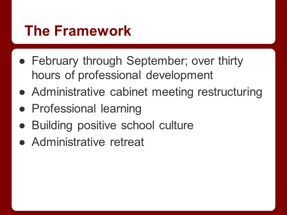 The Framework February through September; over thirty hours of professional development Administrative cabinet meeting restructuring Professional lear