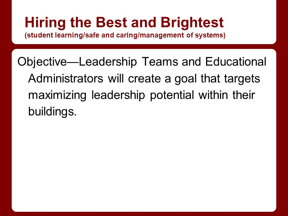 Hiring the Best and Brightest (student learning/safe and caring/management of systems) ObjectiveLeadership Teams and Educational Administrators will create a goal that targets maximizing leadership potential within their buildings.