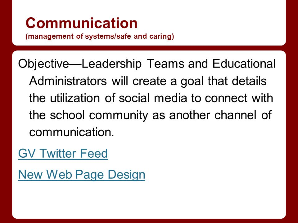 Communication (management of systems/safe and caring) ObjectiveLeadership Teams and Educational Administrators will create a goal that details the utilization of social media to connect with the school community as another channel of communication.