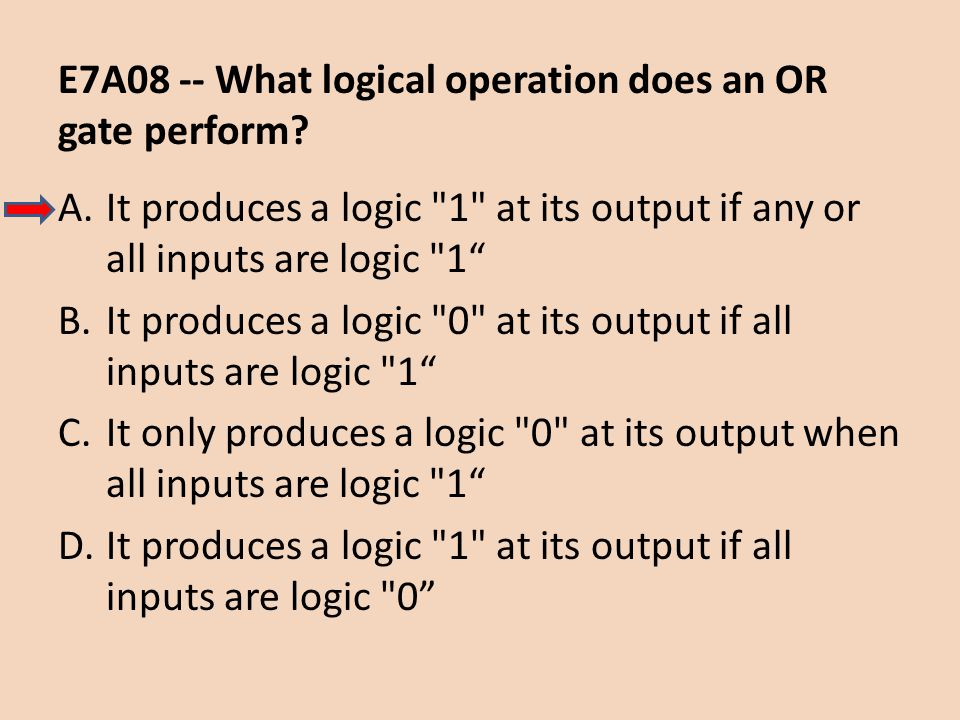 E7A08 -- What logical operation does an OR gate perform? A.It produces a logic