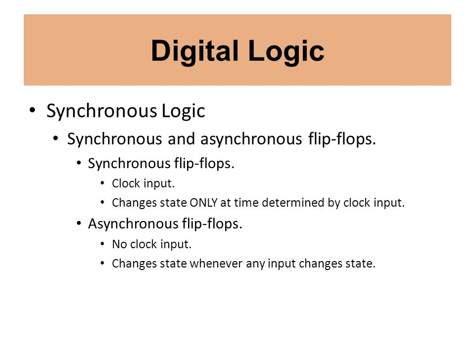 Digital Logic Synchronous Logic Synchronous and asynchronous flip-flops. Synchronous flip-flops. Clock input. Changes state ONLY at time determined by