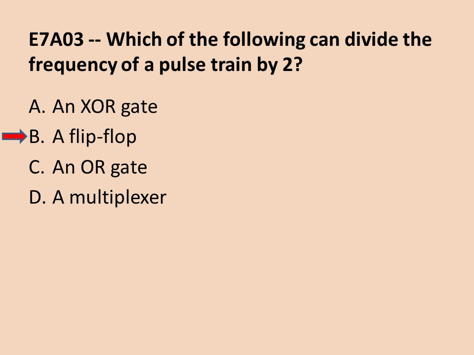 E7A03 -- Which of the following can divide the frequency of a pulse train by 2? A.An XOR gate B.A flip-flop C.An OR gate D.A multiplexer