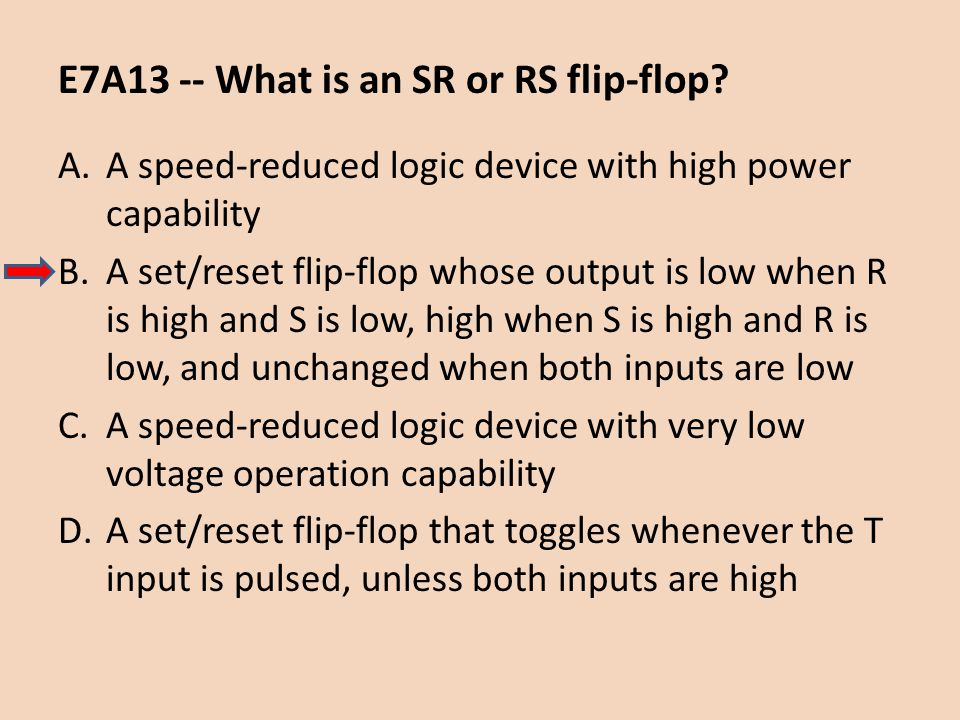 E7A13 -- What is an SR or RS flip-flop? A.A speed-reduced logic device with high power capability B.A set/reset flip-flop whose output is low when R i