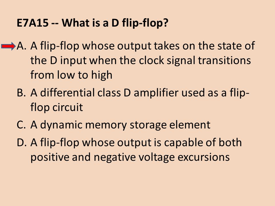 E7A15 -- What is a D flip-flop? A.A flip-flop whose output takes on the state of the D input when the clock signal transitions from low to high B.A di