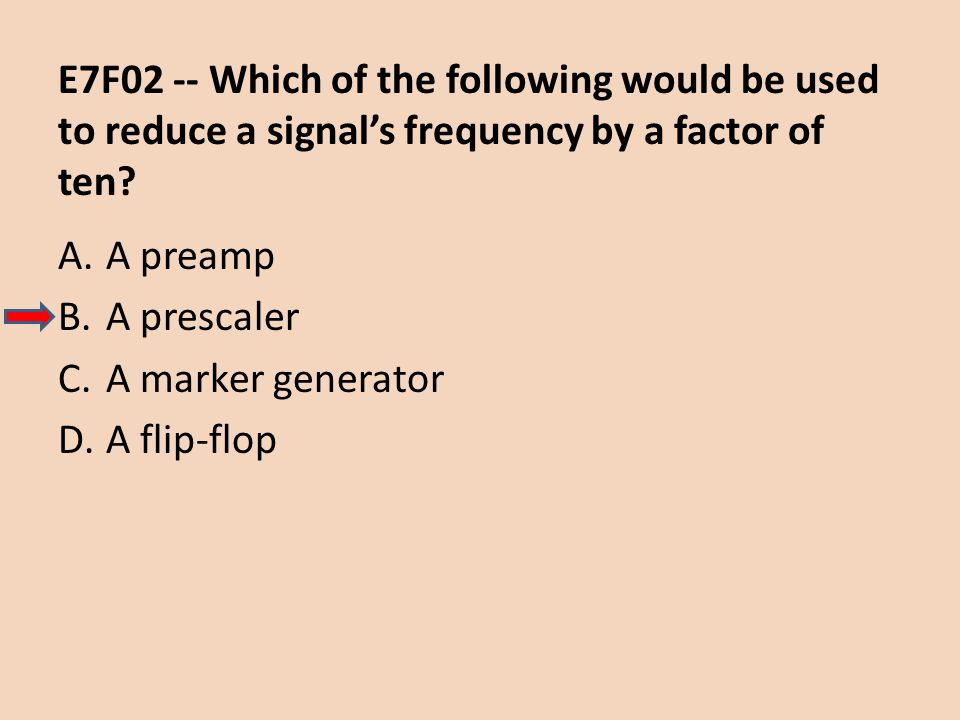 E7F02 -- Which of the following would be used to reduce a signals frequency by a factor of ten? A.A preamp B.A prescaler C.A marker generator D.A flip