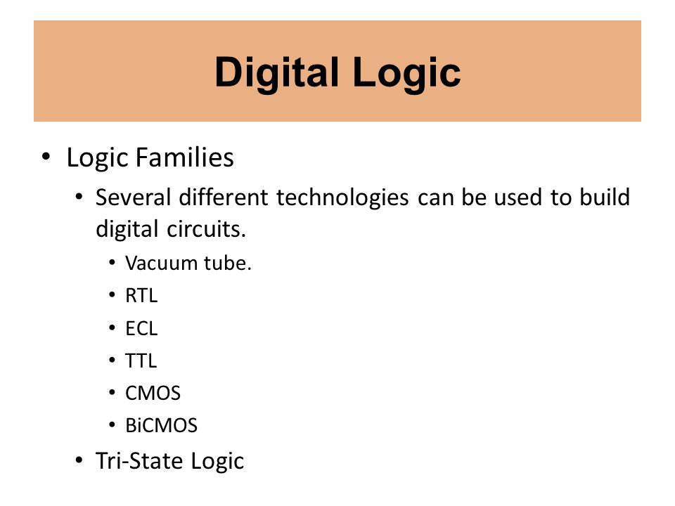 Digital Logic Logic Families Several different technologies can be used to build digital circuits. Vacuum tube. RTL ECL TTL CMOS BiCMOS Tri-State Logi