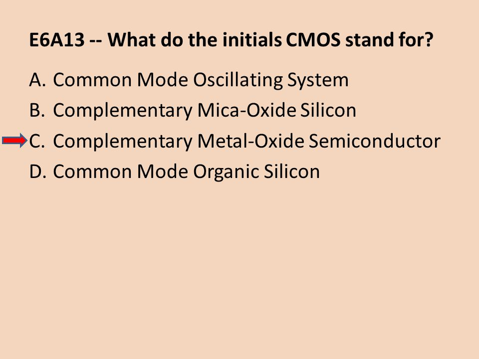 E6A13 -- What do the initials CMOS stand for? A.Common Mode Oscillating System B.Complementary Mica-Oxide Silicon C.Complementary Metal-Oxide Semicond