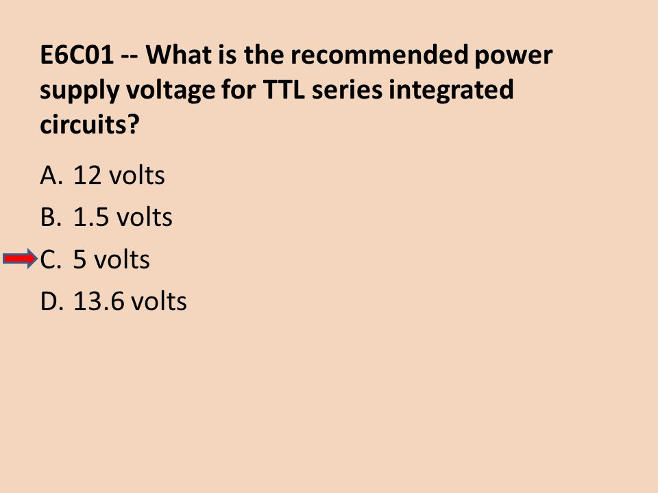 E6C01 -- What is the recommended power supply voltage for TTL series integrated circuits? A.12 volts B.1.5 volts C.5 volts D.13.6 volts