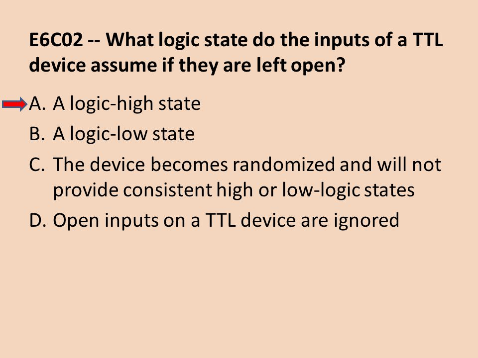 E6C02 -- What logic state do the inputs of a TTL device assume if they are left open? A.A logic-high state B.A logic-low state C.The device becomes ra
