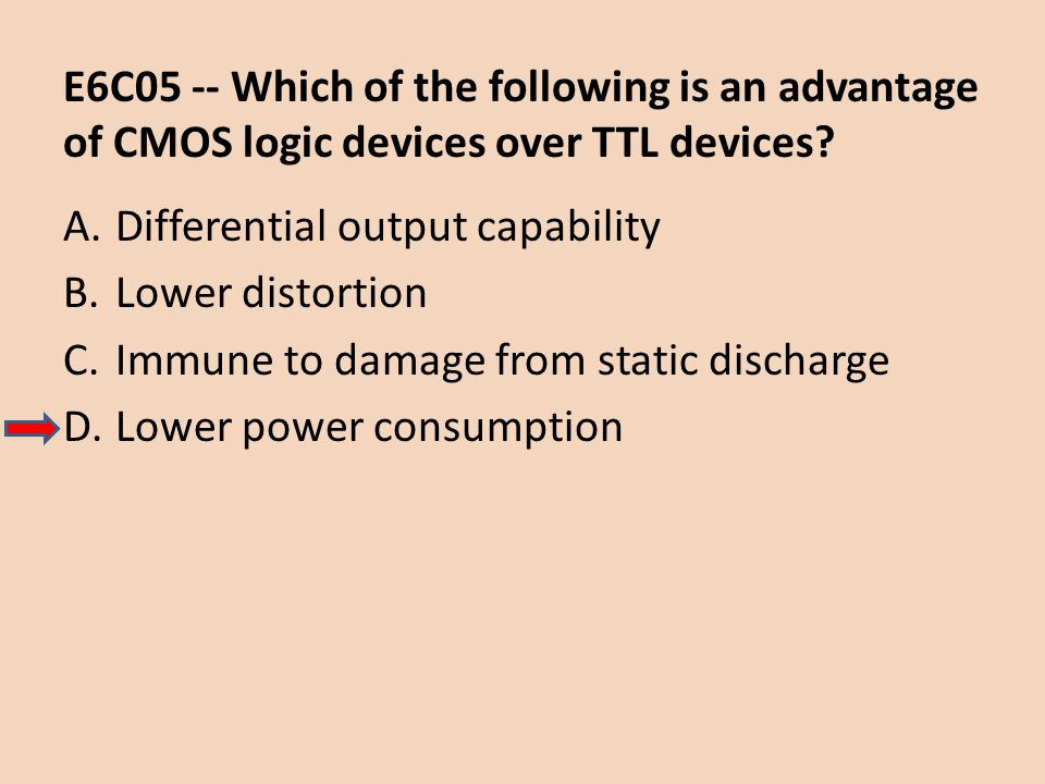 E6C05 -- Which of the following is an advantage of CMOS logic devices over TTL devices? A.Differential output capability B.Lower distortion C.Immune t