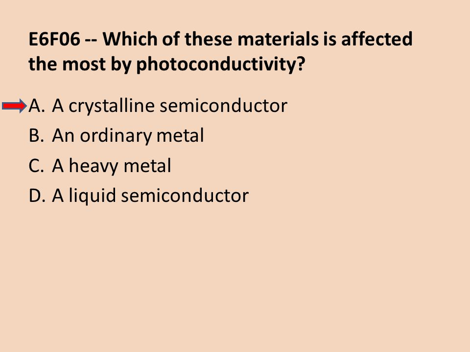E6F06 -- Which of these materials is affected the most by photoconductivity? A.A crystalline semiconductor B.An ordinary metal C.A heavy metal D.A liq