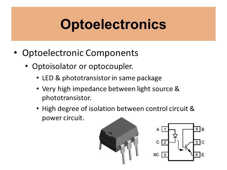 Optoelectronics Optoelectronic Components Optoisolator or optocoupler. LED & phototransistor in same package Very high impedance between light source