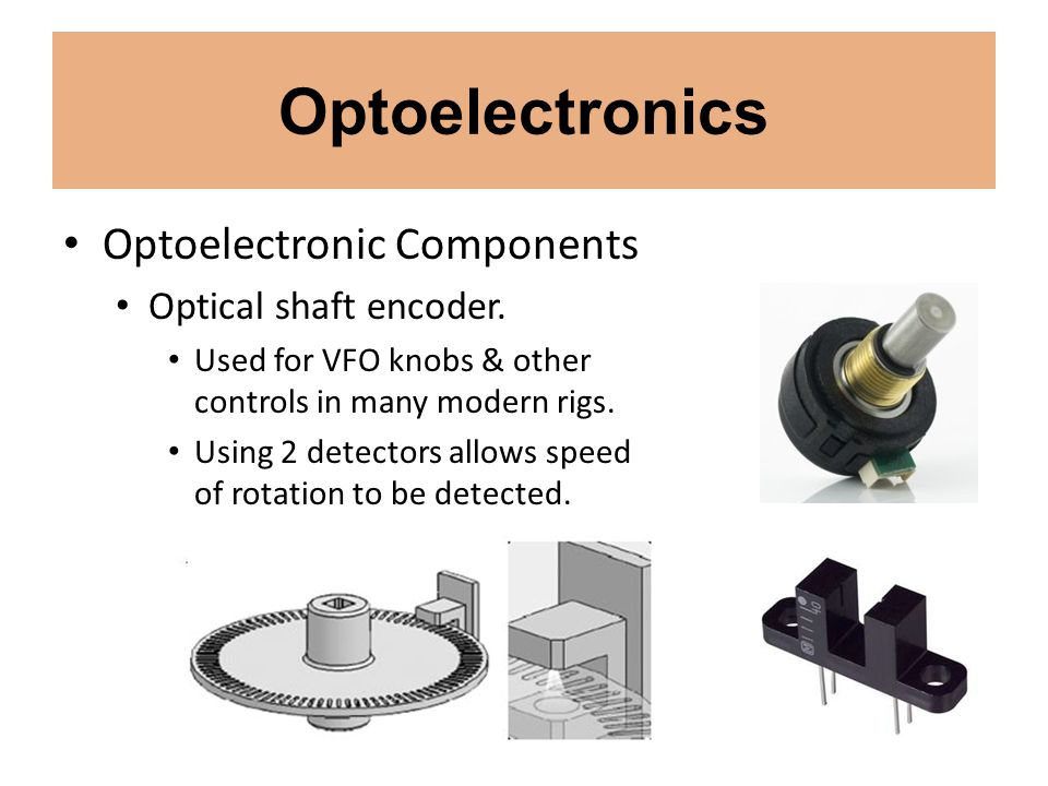 Optoelectronics Optoelectronic Components Optical shaft encoder. Used for VFO knobs & other controls in many modern rigs. Using 2 detectors allows spe