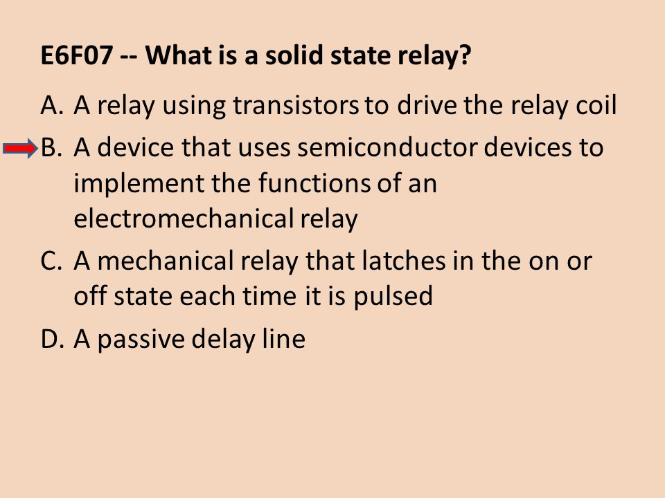 E6F07 -- What is a solid state relay? A.A relay using transistors to drive the relay coil B.A device that uses semiconductor devices to implement the