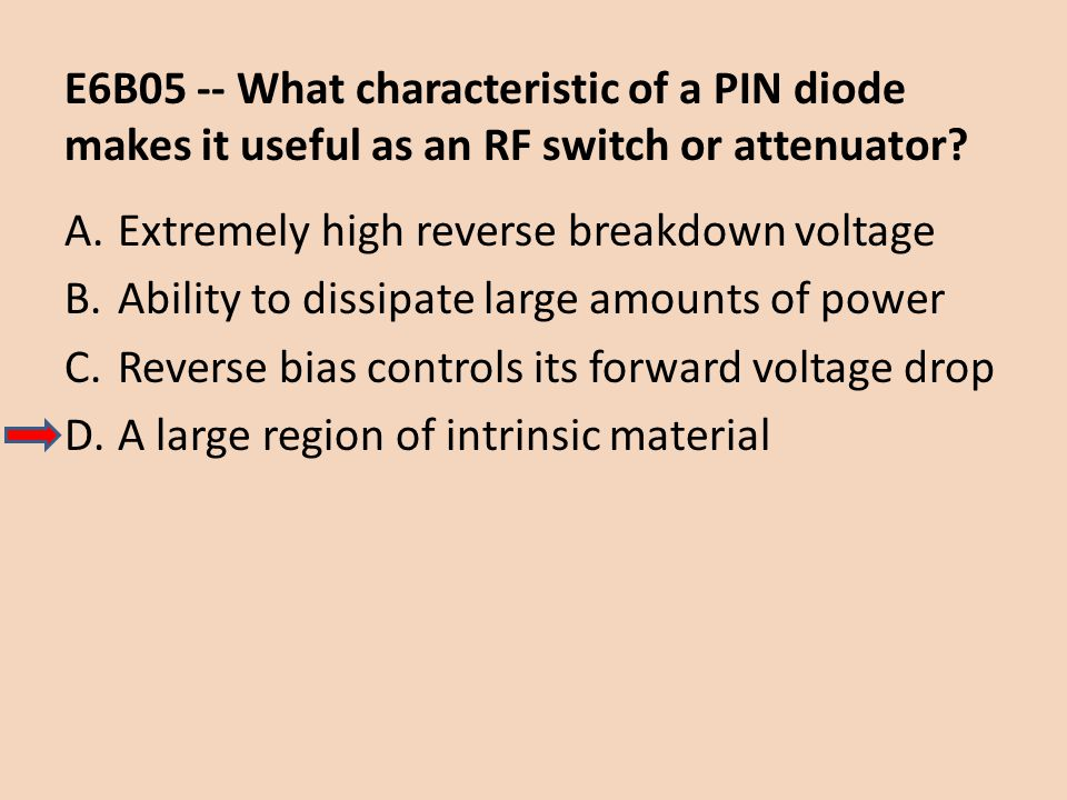 E6B05 -- What characteristic of a PIN diode makes it useful as an RF switch or attenuator? A.Extremely high reverse breakdown voltage B.Ability to dis