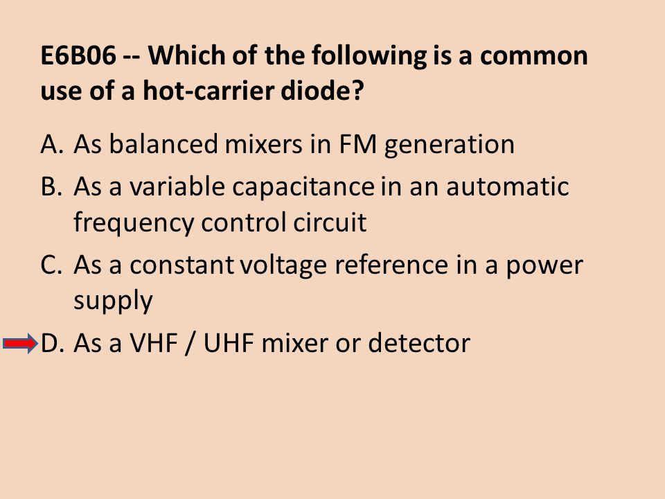 E6B06 -- Which of the following is a common use of a hot-carrier diode? A.As balanced mixers in FM generation B.As a variable capacitance in an automa