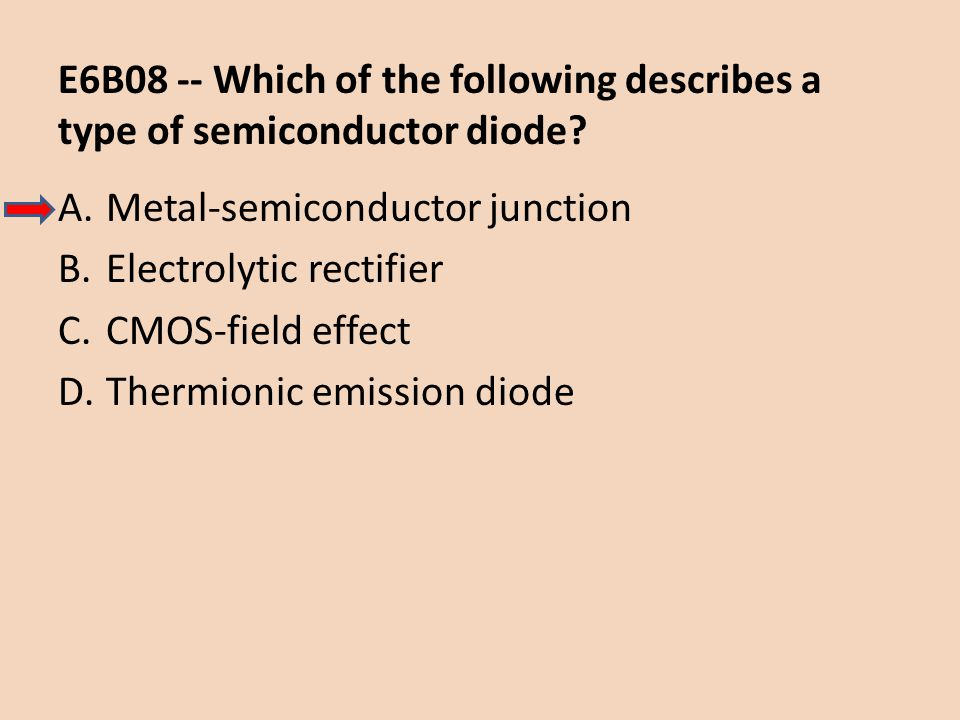 E6B08 -- Which of the following describes a type of semiconductor diode? A.Metal-semiconductor junction B.Electrolytic rectifier C.CMOS-field effect D