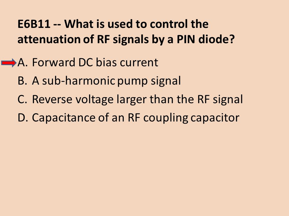 E6B11 -- What is used to control the attenuation of RF signals by a PIN diode? A.Forward DC bias current B.A sub-harmonic pump signal C.Reverse voltag