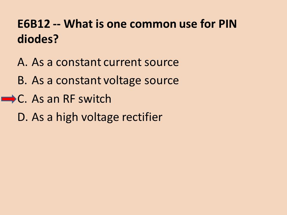 E6B12 -- What is one common use for PIN diodes? A.As a constant current source B.As a constant voltage source C.As an RF switch D.As a high voltage re