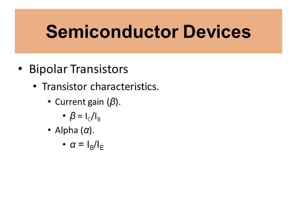 Semiconductor Devices Bipolar Transistors Transistor characteristics. Current gain ( β ). β = I C /I B Alpha ( α ). α = I B /I E