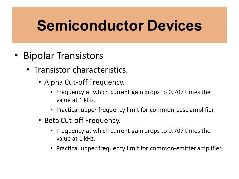 Semiconductor Devices Bipolar Transistors Transistor characteristics. Alpha Cut-off Frequency. Frequency at which current gain drops to 0.707 times th