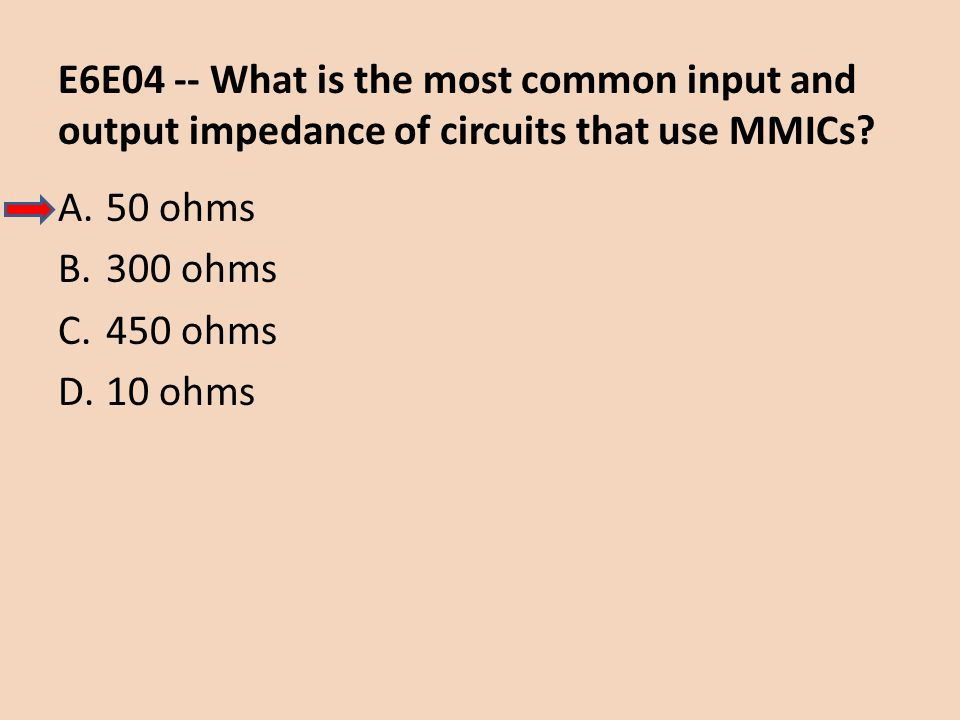 E6E04 -- What is the most common input and output impedance of circuits that use MMICs? A.50 ohms B.300 ohms C.450 ohms D.10 ohms