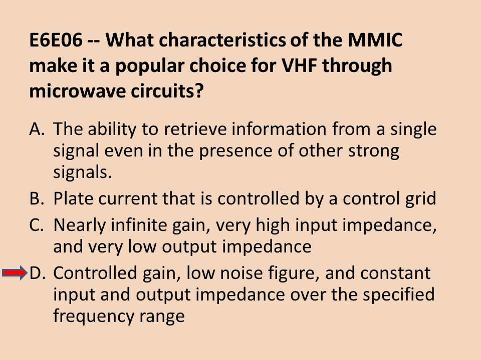 E6E06 -- What characteristics of the MMIC make it a popular choice for VHF through microwave circuits? A.The ability to retrieve information from a si