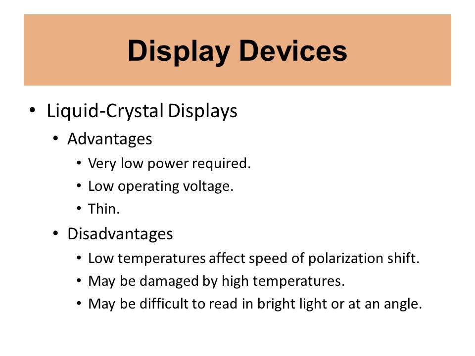 Display Devices Liquid-Crystal Displays Advantages Very low power required. Low operating voltage. Thin. Disadvantages Low temperatures affect speed o