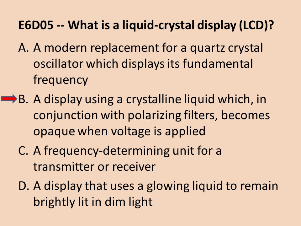 E6D05 -- What is a liquid-crystal display (LCD)? A.A modern replacement for a quartz crystal oscillator which displays its fundamental frequency B.A d