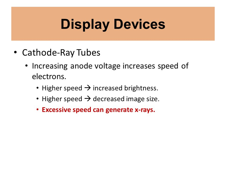 Display Devices Cathode-Ray Tubes Increasing anode voltage increases speed of electrons. Higher speed increased brightness. Higher speed decreased ima