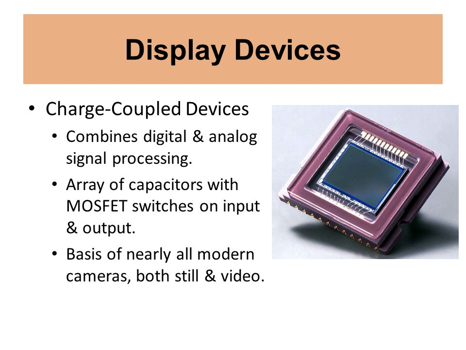 Display Devices Charge-Coupled Devices Combines digital & analog signal processing. Array of capacitors with MOSFET switches on input & output. Basis