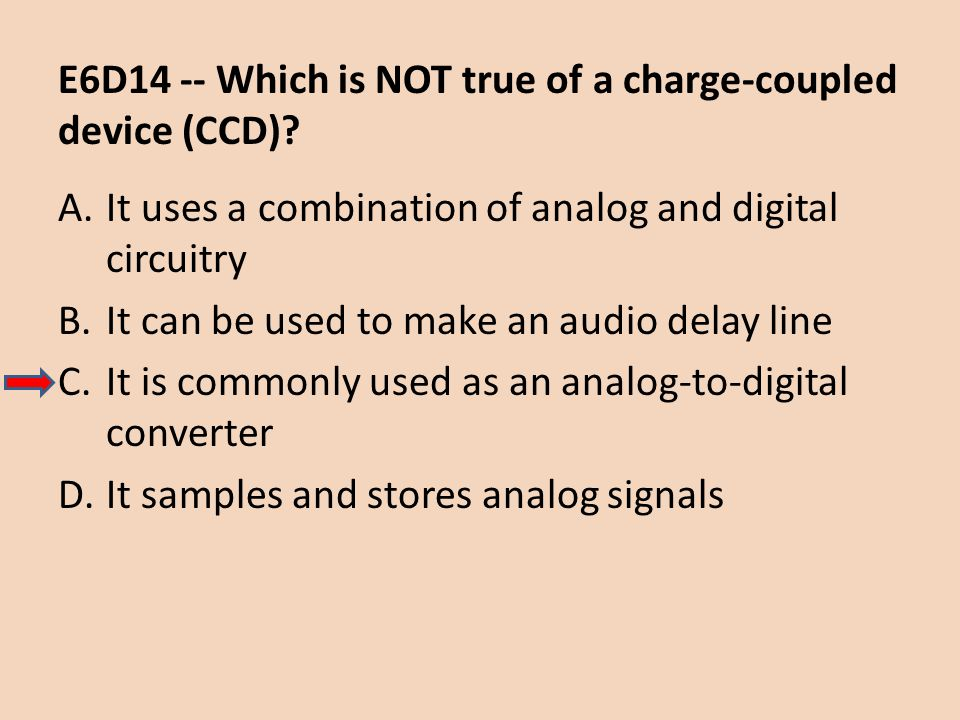 E6D14 -- Which is NOT true of a charge-coupled device (CCD)? A.It uses a combination of analog and digital circuitry B.It can be used to make an audio