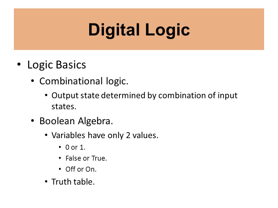 Digital Logic Logic Basics Combinational logic. Output state determined by combination of input states. Boolean Algebra. Variables have only 2 values.