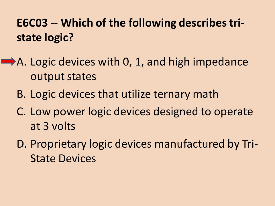 E6C03 -- Which of the following describes tri- state logic? A.Logic devices with 0, 1, and high impedance output states B.Logic devices that utilize t