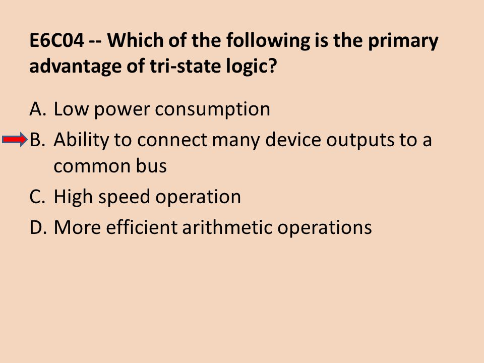 E6C04 -- Which of the following is the primary advantage of tri-state logic? A.Low power consumption B.Ability to connect many device outputs to a com