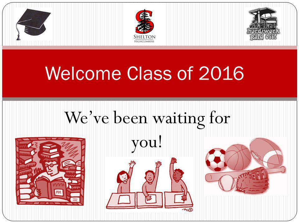 Weve been waiting for you! Welcome Class of 2016