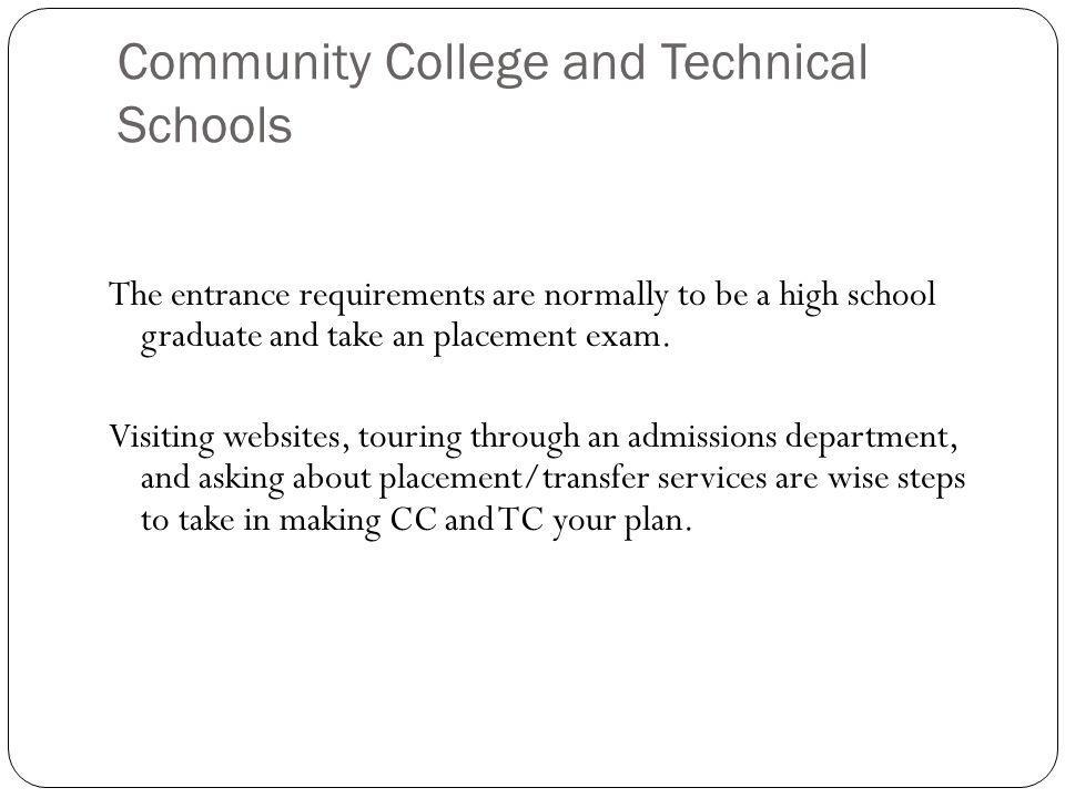 Community College and Technical Schools The entrance requirements are normally to be a high school graduate and take an placement exam. Visiting websi