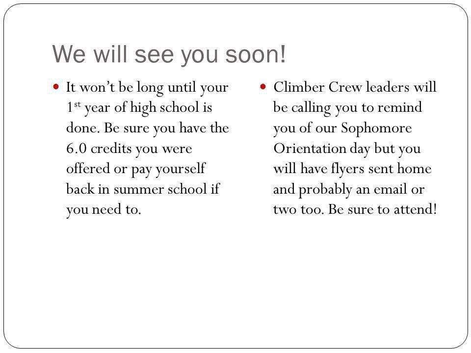 We will see you soon! It wont be long until your 1 st year of high school is done. Be sure you have the 6.0 credits you were offered or pay yourself b